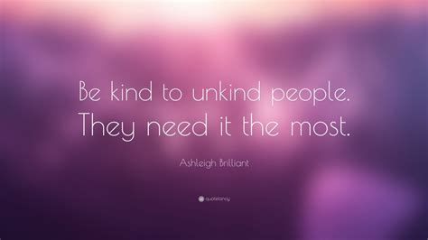 """Ashleigh Brilliant Quote: """"Be kind to unkind people"""